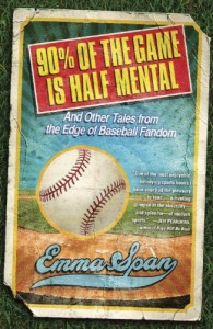 90% of the Game Is Half Mental and Other Tales from the Edge of Baseball Fandom by Emma Span